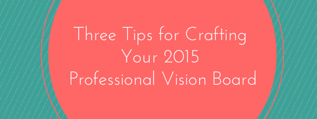 Three Tips for Crafting Your 2015 Professional Vision Board